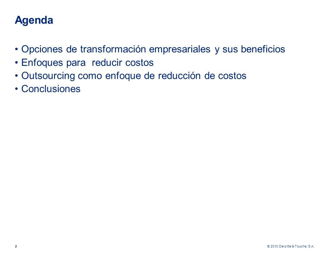 © 2010 Deloitte & Touche, S.A. Agenda Opciones de transformación empresariales y sus beneficios Enfoques para reducir costos Outsourcing como enfoque