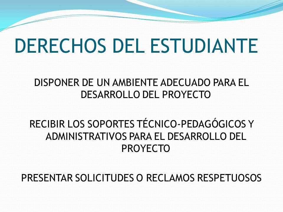 DERECHOS DEL ESTUDIANTE DISPONER DE UN AMBIENTE ADECUADO PARA EL DESARROLLO DEL PROYECTO RECIBIR LOS SOPORTES TÉCNICO-PEDAGÓGICOS Y ADMINISTRATIVOS PA