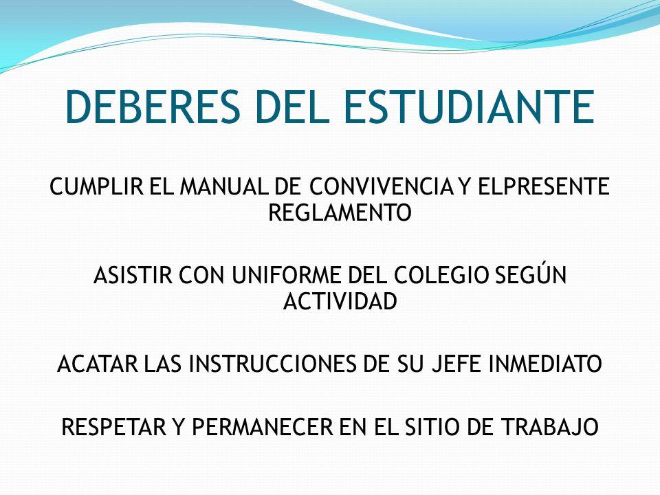 DEBERES DEL ESTUDIANTE CUMPLIR EL MANUAL DE CONVIVENCIA Y ELPRESENTE REGLAMENTO ASISTIR CON UNIFORME DEL COLEGIO SEGÚN ACTIVIDAD ACATAR LAS INSTRUCCIO