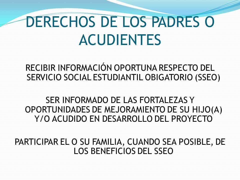 DERECHOS DE LOS PADRES O ACUDIENTES RECIBIR INFORMACIÓN OPORTUNA RESPECTO DEL SERVICIO SOCIAL ESTUDIANTIL OBIGATORIO (SSEO) SER INFORMADO DE LAS FORTA