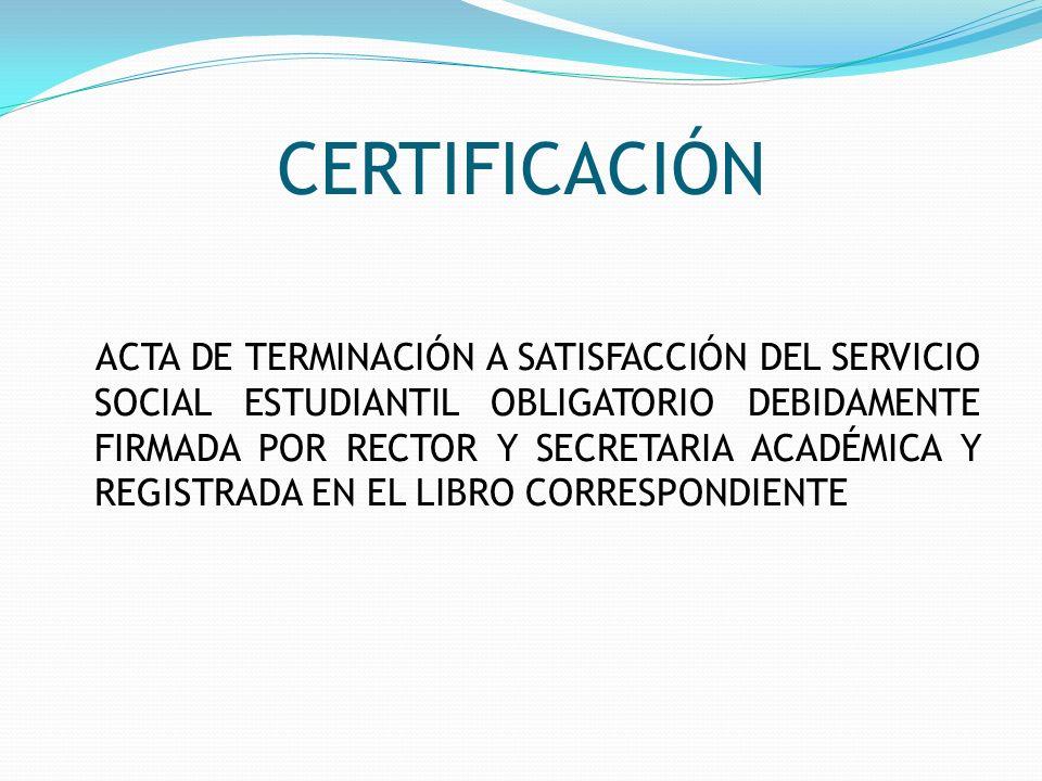CERTIFICACIÓN ACTA DE TERMINACIÓN A SATISFACCIÓN DEL SERVICIO SOCIAL ESTUDIANTIL OBLIGATORIO DEBIDAMENTE FIRMADA POR RECTOR Y SECRETARIA ACADÉMICA Y R