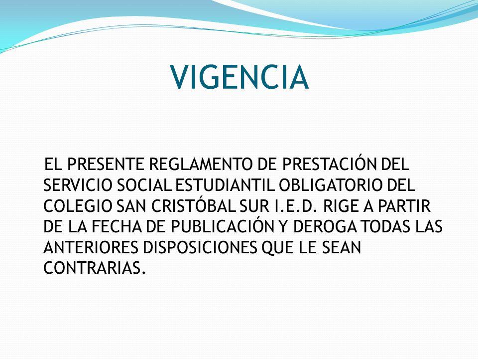 VIGENCIA EL PRESENTE REGLAMENTO DE PRESTACIÓN DEL SERVICIO SOCIAL ESTUDIANTIL OBLIGATORIO DEL COLEGIO SAN CRISTÓBAL SUR I.E.D. RIGE A PARTIR DE LA FEC