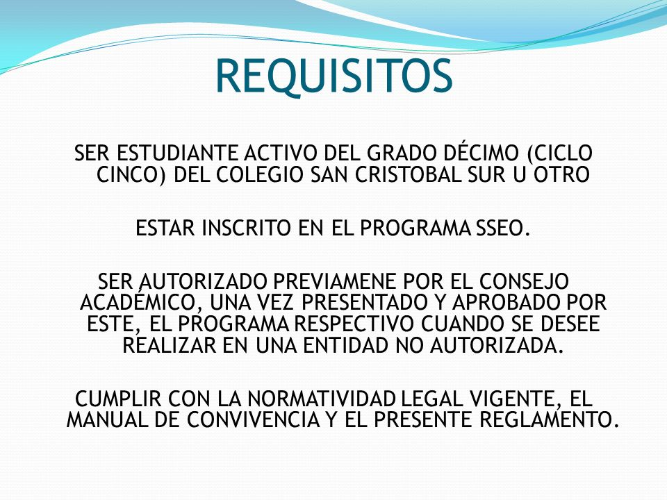 REQUISITOS SER ESTUDIANTE ACTIVO DEL GRADO DÉCIMO (CICLO CINCO) DEL COLEGIO SAN CRISTOBAL SUR U OTRO ESTAR INSCRITO EN EL PROGRAMA SSEO. SER AUTORIZAD