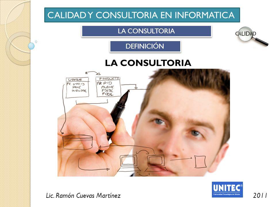 Lic. Ramón Cuevas Martínez2011 CALIDAD Y CONSULTORIA EN INFORMATICA LA CONSULTORIA DEFINICIÓN LA CONSULTORIA