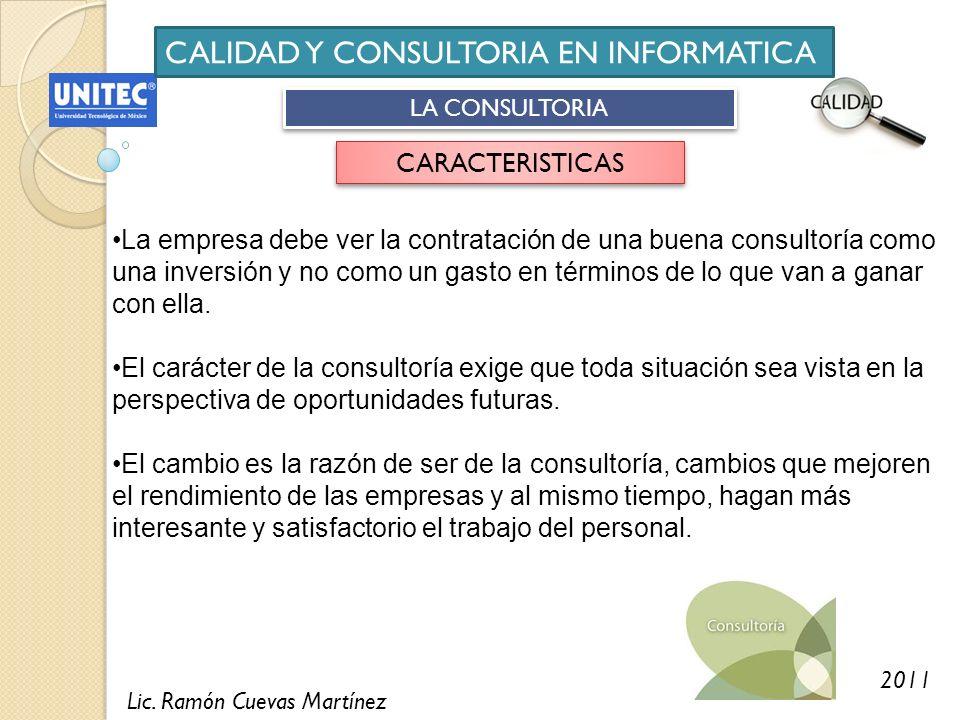 Lic. Ramón Cuevas Martínez 2011 CALIDAD Y CONSULTORIA EN INFORMATICA LA CONSULTORIA CARACTERISTICAS La empresa debe ver la contratación de una buena c