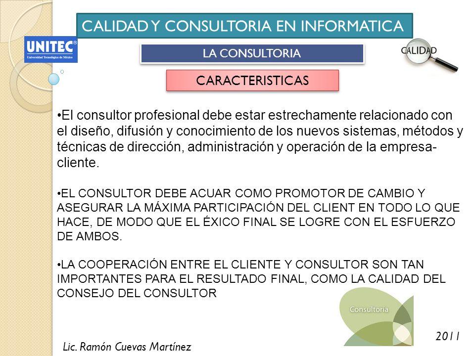 Lic. Ramón Cuevas Martínez 2011 CALIDAD Y CONSULTORIA EN INFORMATICA LA CONSULTORIA CARACTERISTICAS El consultor profesional debe estar estrechamente