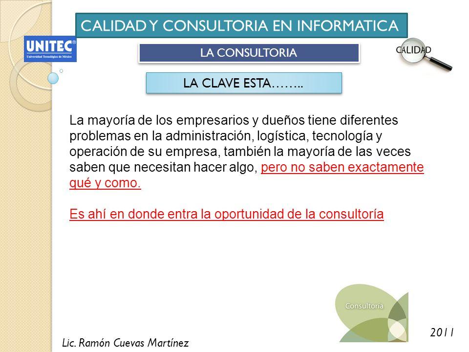 Lic. Ramón Cuevas Martínez 2011 CALIDAD Y CONSULTORIA EN INFORMATICA LA CONSULTORIA LA CLAVE ESTA…….. La mayoría de los empresarios y dueños tiene dif