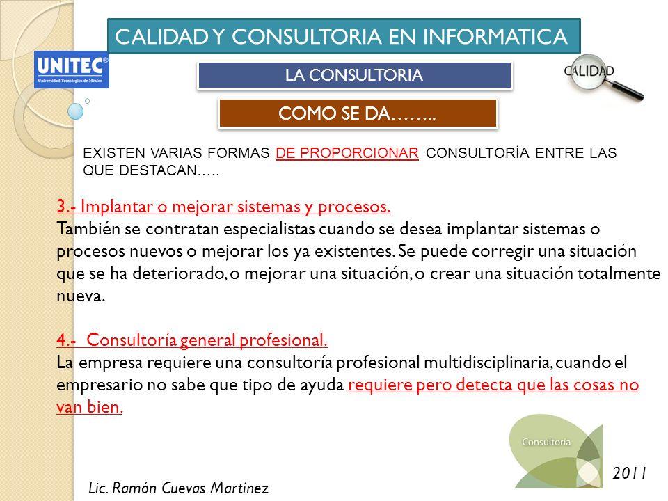 Lic. Ramón Cuevas Martínez 2011 CALIDAD Y CONSULTORIA EN INFORMATICA LA CONSULTORIA COMO SE DA…….. EXISTEN VARIAS FORMAS DE PROPORCIONAR CONSULTORÍA E