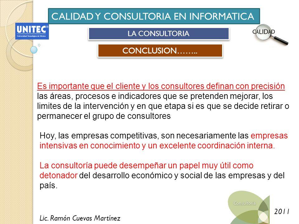 Lic. Ramón Cuevas Martínez 2011 CALIDAD Y CONSULTORIA EN INFORMATICA LA CONSULTORIA CONCLUSION…….. Es importante que el cliente y los consultores defi