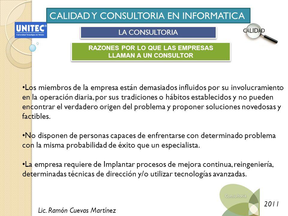 Lic. Ramón Cuevas Martínez 2011 CALIDAD Y CONSULTORIA EN INFORMATICA LA CONSULTORIA RAZONES POR LO QUE LAS EMPRESAS LLAMAN A UN CONSULTOR Los miembros