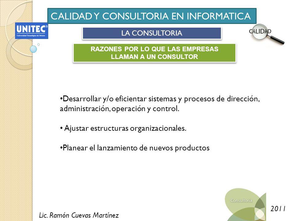 Lic. Ramón Cuevas Martínez 2011 CALIDAD Y CONSULTORIA EN INFORMATICA LA CONSULTORIA RAZONES POR LO QUE LAS EMPRESAS LLAMAN A UN CONSULTOR Desarrollar