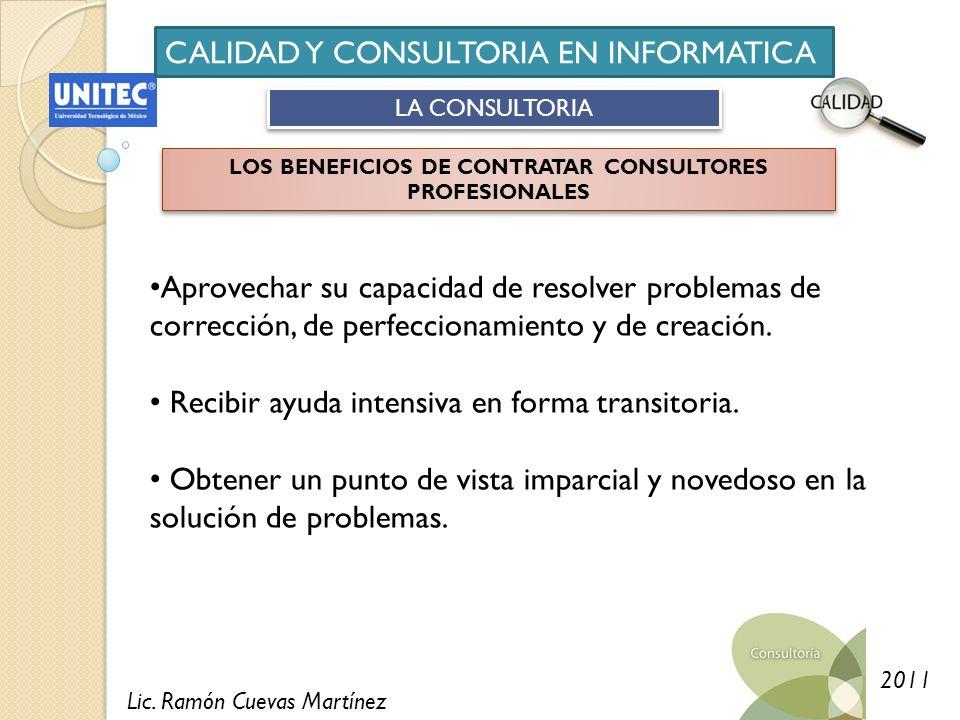 Lic. Ramón Cuevas Martínez 2011 CALIDAD Y CONSULTORIA EN INFORMATICA LA CONSULTORIA LOS BENEFICIOS DE CONTRATAR CONSULTORES PROFESIONALES Aprovechar s