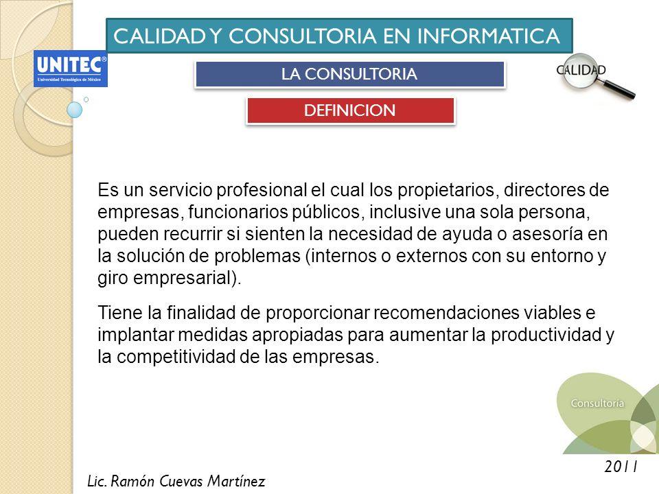 Lic. Ramón Cuevas Martínez 2011 CALIDAD Y CONSULTORIA EN INFORMATICA LA CONSULTORIA DEFINICION Es un servicio profesional el cual los propietarios, di