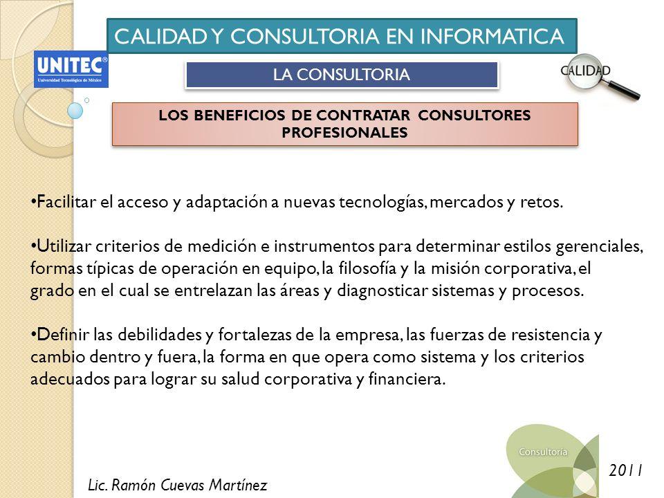 Lic. Ramón Cuevas Martínez 2011 CALIDAD Y CONSULTORIA EN INFORMATICA LA CONSULTORIA LOS BENEFICIOS DE CONTRATAR CONSULTORES PROFESIONALES Facilitar el