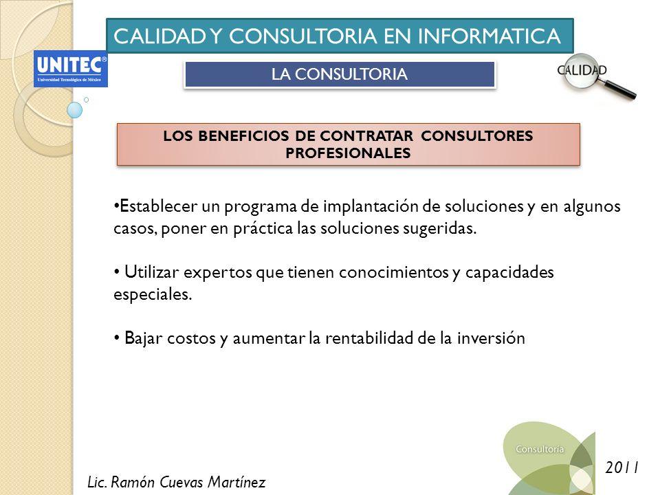 Lic. Ramón Cuevas Martínez 2011 CALIDAD Y CONSULTORIA EN INFORMATICA LA CONSULTORIA LOS BENEFICIOS DE CONTRATAR CONSULTORES PROFESIONALES Establecer u