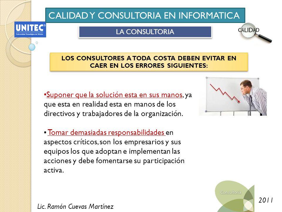 Lic. Ramón Cuevas Martínez 2011 CALIDAD Y CONSULTORIA EN INFORMATICA LA CONSULTORIA LOS CONSULTORES A TODA COSTA DEBEN EVITAR EN CAER EN LOS ERRORES S