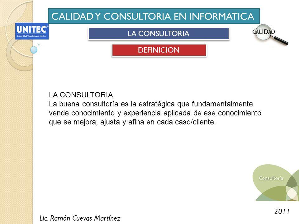 Lic. Ramón Cuevas Martínez 2011 CALIDAD Y CONSULTORIA EN INFORMATICA LA CONSULTORIA DEFINICION LA CONSULTORIA La buena consultoría es la estratégica q