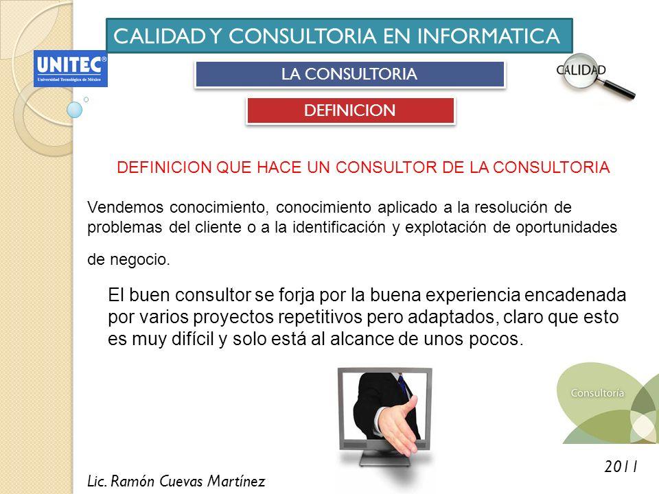 Lic. Ramón Cuevas Martínez 2011 CALIDAD Y CONSULTORIA EN INFORMATICA LA CONSULTORIA DEFINICION El buen consultor se forja por la buena experiencia enc