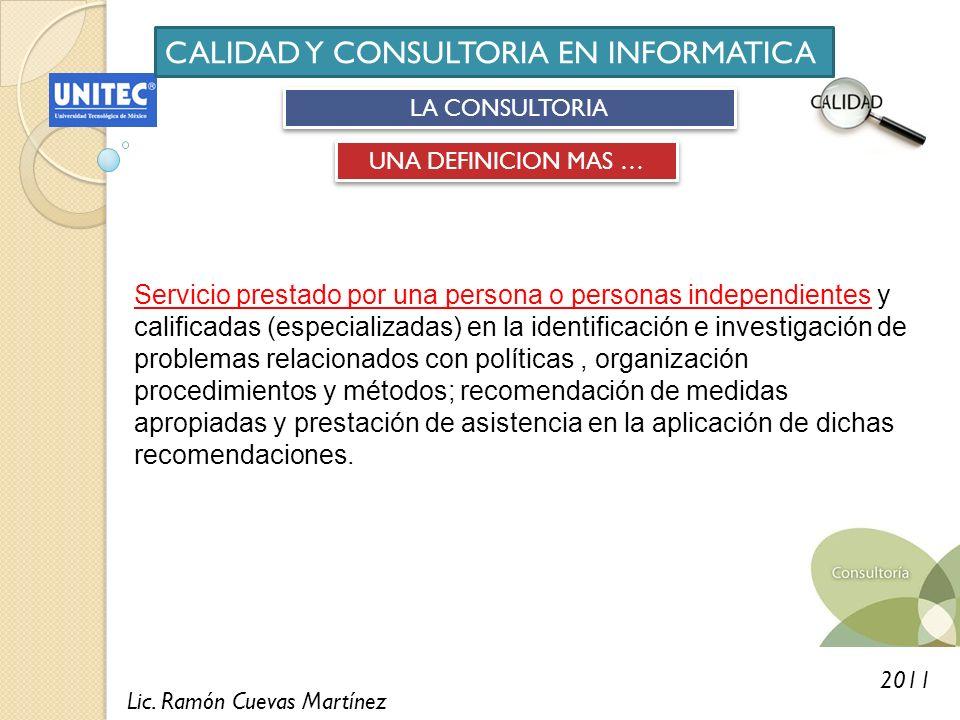 Lic. Ramón Cuevas Martínez 2011 CALIDAD Y CONSULTORIA EN INFORMATICA LA CONSULTORIA UNA DEFINICION MAS … Servicio prestado por una persona o personas