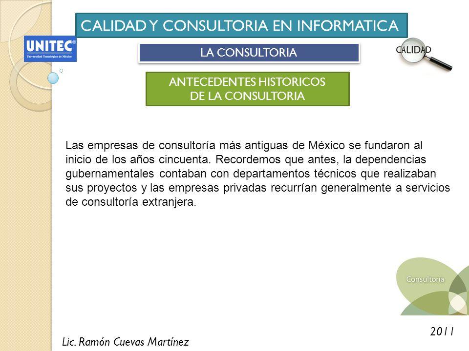 Lic. Ramón Cuevas Martínez 2011 CALIDAD Y CONSULTORIA EN INFORMATICA LA CONSULTORIA ANTECEDENTES HISTORICOS DE LA CONSULTORIA Las empresas de consulto