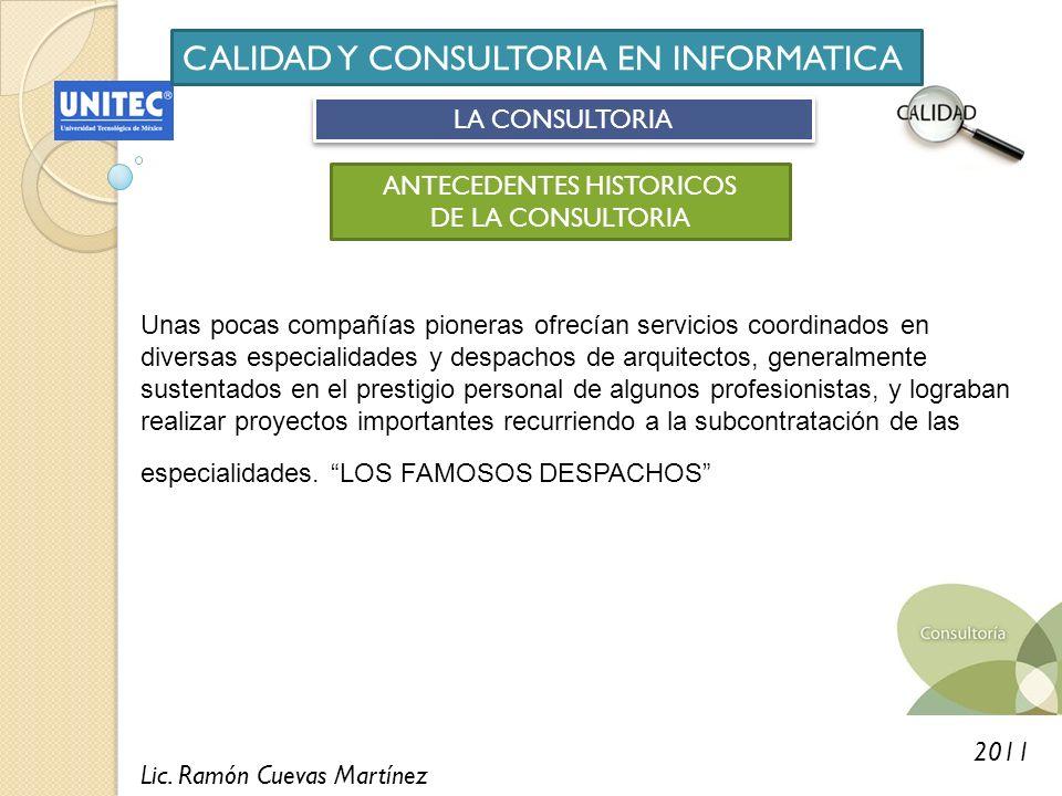 Lic. Ramón Cuevas Martínez 2011 CALIDAD Y CONSULTORIA EN INFORMATICA LA CONSULTORIA ANTECEDENTES HISTORICOS DE LA CONSULTORIA Unas pocas compañías pio