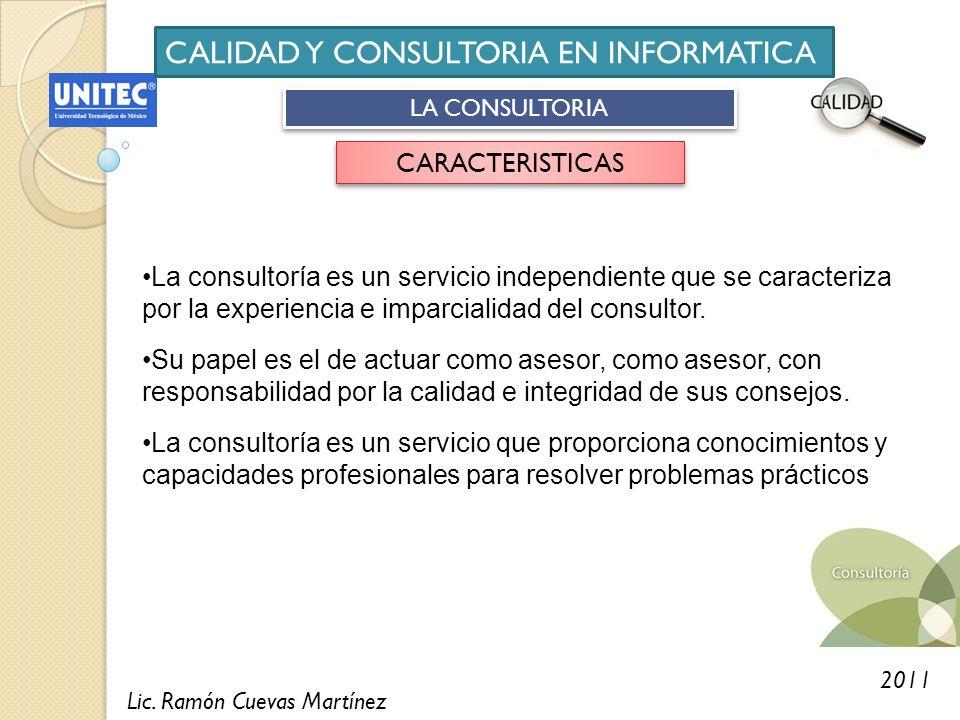 Lic. Ramón Cuevas Martínez 2011 CALIDAD Y CONSULTORIA EN INFORMATICA LA CONSULTORIA CARACTERISTICAS La consultoría es un servicio independiente que se