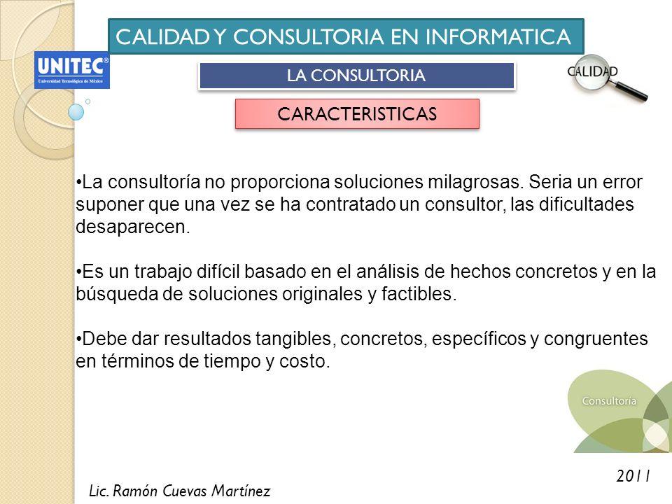Lic. Ramón Cuevas Martínez 2011 CALIDAD Y CONSULTORIA EN INFORMATICA LA CONSULTORIA CARACTERISTICAS La consultoría no proporciona soluciones milagrosa