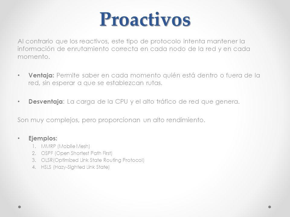 Proactivos Al contrario que los reactivos, este tipo de protocolo intenta mantener la información de enrutamiento correcta en cada nodo de la red y en