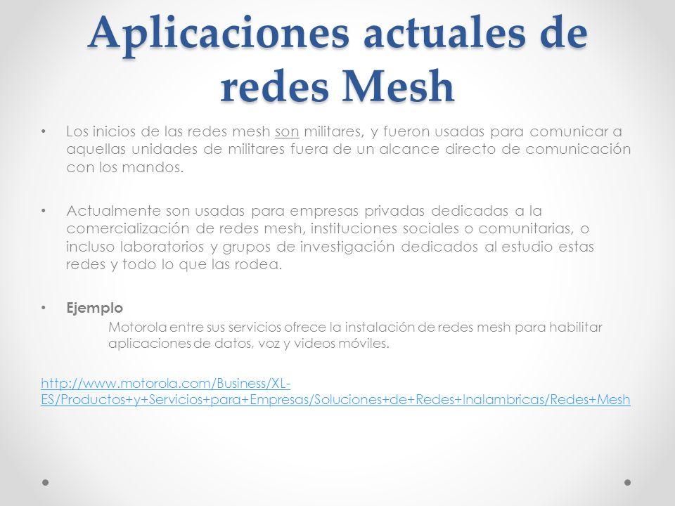 Aplicaciones actuales de redes Mesh Los inicios de las redes mesh son militares, y fueron usadas para comunicar a aquellas unidades de militares fuera