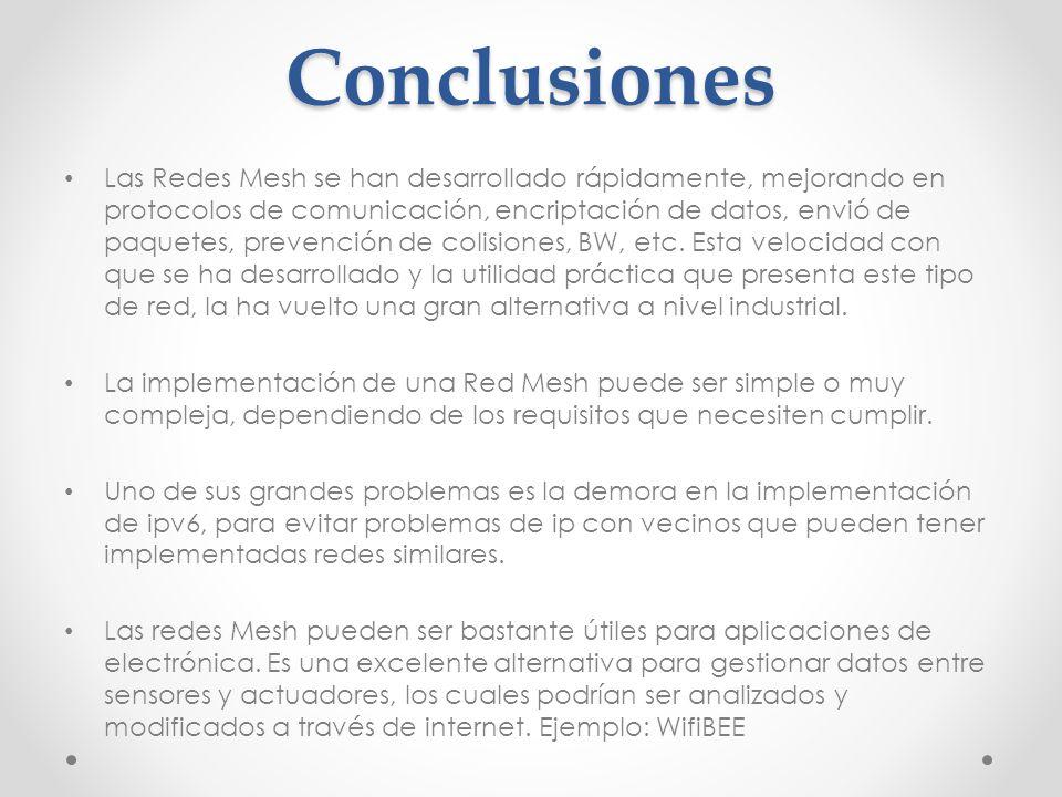 Conclusiones Las Redes Mesh se han desarrollado rápidamente, mejorando en protocolos de comunicación, encriptación de datos, envió de paquetes, preven