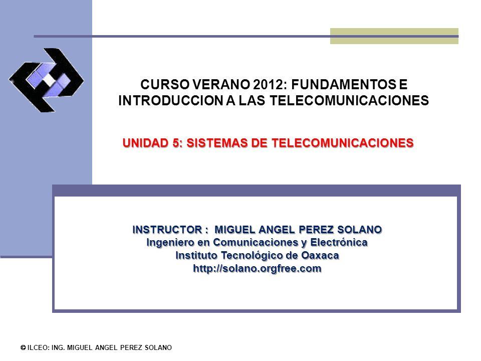 CURSO VERANO 2012: FUNDAMENTOS E INTRODUCCION A LAS TELECOMUNICACIONES © ILCEO: ING. MIGUEL ANGEL PEREZ SOLANO INSTRUCTOR : MIGUEL ANGEL PEREZ SOLANO
