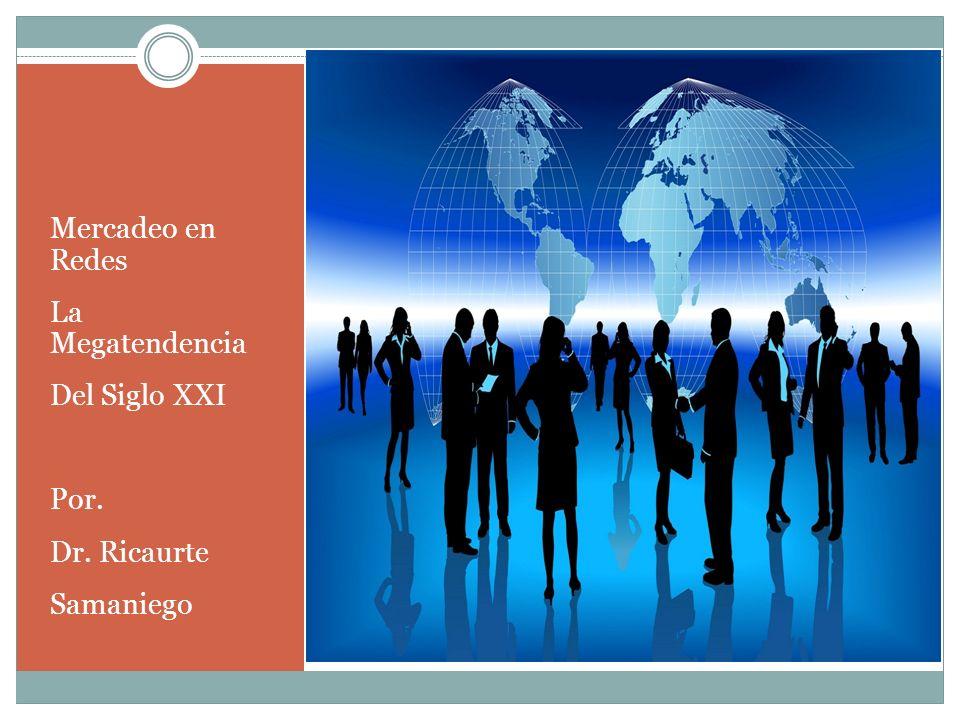 Mercadeo en Redes La Megatendencia Del Siglo XXI Por. Dr. Ricaurte Samaniego