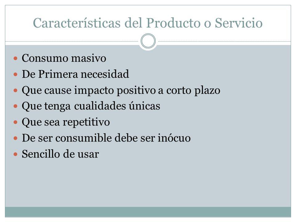 Características del Producto o Servicio Consumo masivo De Primera necesidad Que cause impacto positivo a corto plazo Que tenga cualidades únicas Que sea repetitivo De ser consumible debe ser inócuo Sencillo de usar