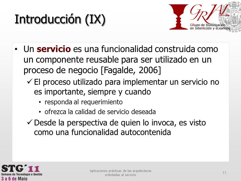 Introducción (IX) Un servicio es una funcionalidad construida como un componente reusable para ser utilizado en un proceso de negocio [Fagalde, 2006]