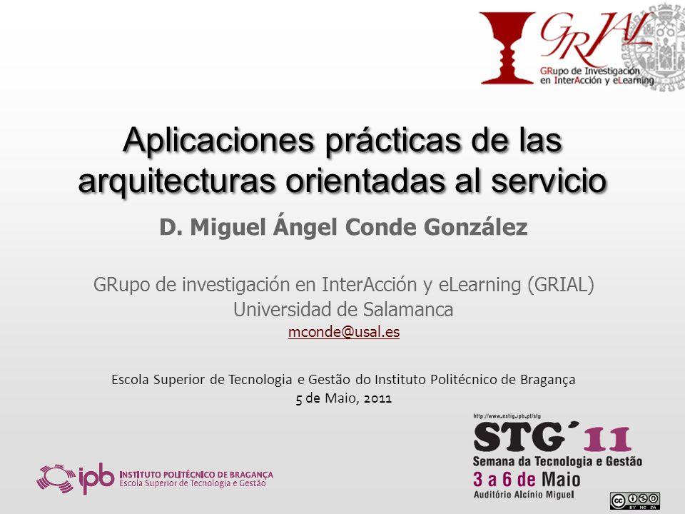 Aplicaciones prácticas de las arquitecturas orientadas al servicio D. Miguel Ángel Conde González GRupo de investigación en InterAcción y eLearning (G