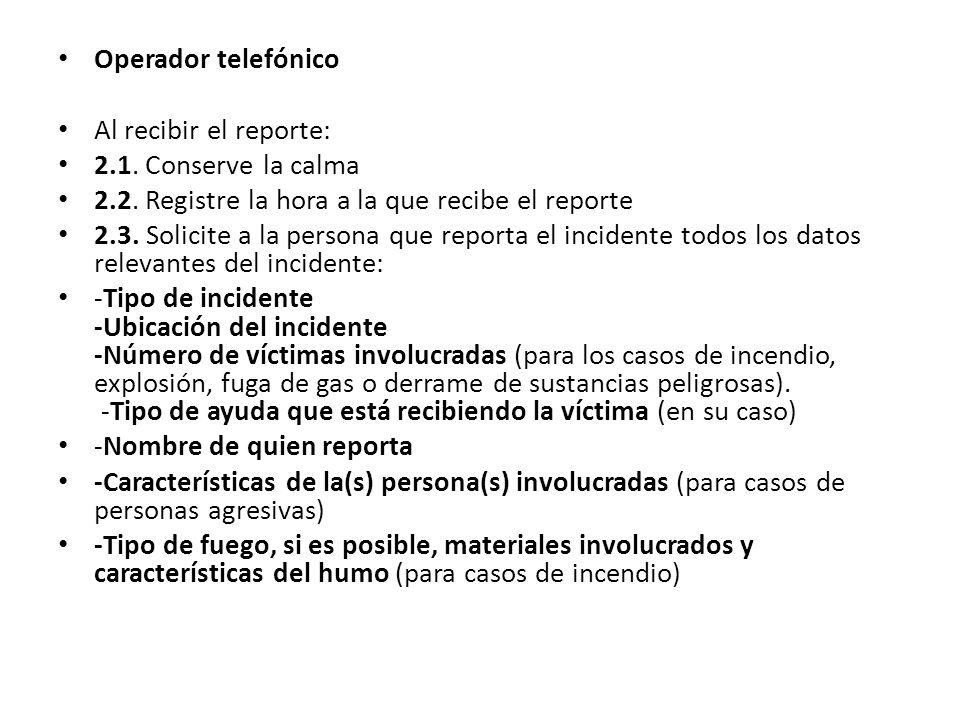 Operador telefónico Al recibir el reporte: 2.1. Conserve la calma 2.2. Registre la hora a la que recibe el reporte 2.3. Solicite a la persona que repo