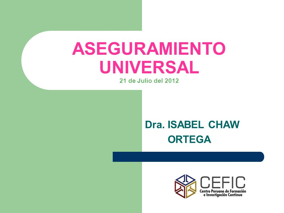 ASEGURAMIENTO UNIVERSAL 21 de Julio del 2012 Dra. ISABEL CHAW ORTEGA