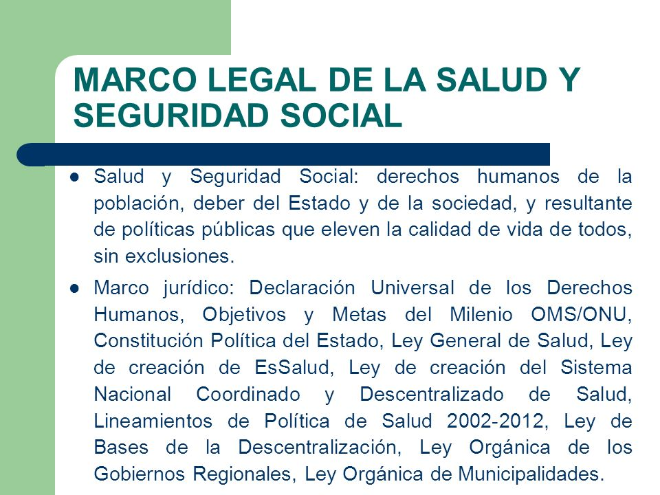 MARCO LEGAL DE LA SALUD Y SEGURIDAD SOCIAL Salud y Seguridad Social: derechos humanos de la población, deber del Estado y de la sociedad, y resultante de políticas públicas que eleven la calidad de vida de todos, sin exclusiones.