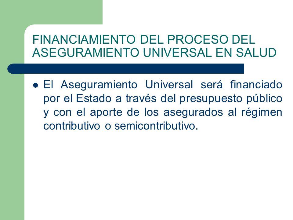 FINANCIAMIENTO DEL PROCESO DEL ASEGURAMIENTO UNIVERSAL EN SALUD El Aseguramiento Universal será financiado por el Estado a través del presupuesto público y con el aporte de los asegurados al régimen contributivo o semicontributivo.