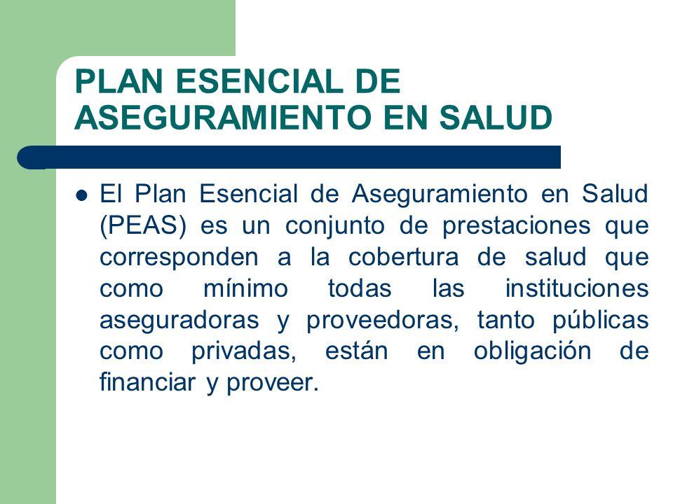 PLAN ESENCIAL DE ASEGURAMIENTO EN SALUD El Plan Esencial de Aseguramiento en Salud (PEAS) es un conjunto de prestaciones que corresponden a la cobertura de salud que como mínimo todas las instituciones aseguradoras y proveedoras, tanto públicas como privadas, están en obligación de financiar y proveer.