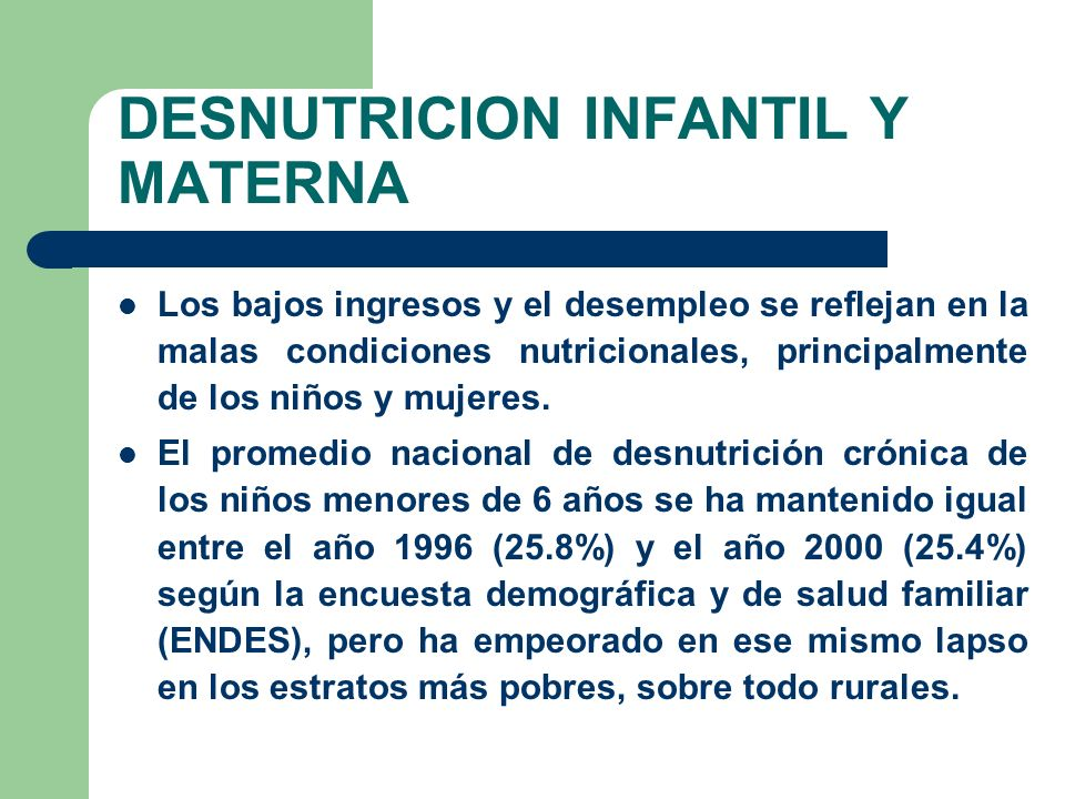 DESNUTRICION INFANTIL Y MATERNA Los bajos ingresos y el desempleo se reflejan en la malas condiciones nutricionales, principalmente de los niños y mujeres.
