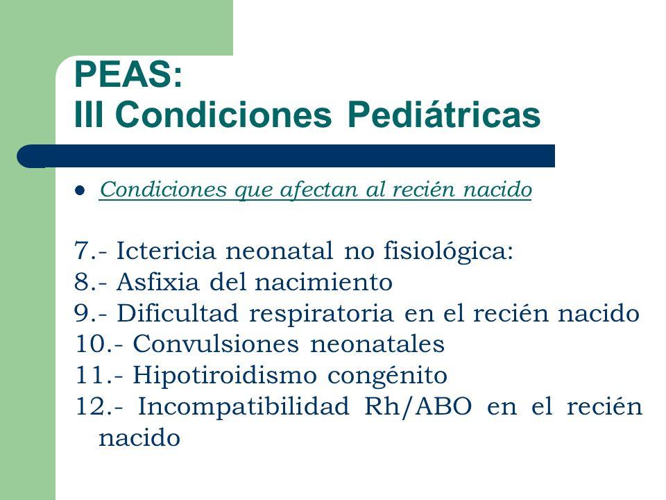 PEAS: III Condiciones Pediátricas Condiciones que afectan al recién nacido 7.- Ictericia neonatal no fisiológica: 8.- Asfixia del nacimiento 9.- Dificultad respiratoria en el recién nacido 10.- Convulsiones neonatales 11.- Hipotiroidismo congénito 12.- Incompatibilidad Rh/ABO en el recién nacido