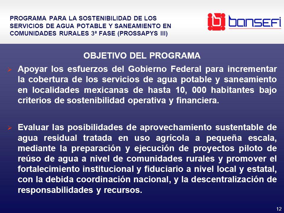 12 PROGRAMA PARA LA SOSTENIBILIDAD DE LOS SERVICIOS DE AGUA POTABLE Y SANEAMIENTO EN COMUNIDADES RURALES 3ª FASE (PROSSAPYS III) OBJETIVO DEL PROGRAMA Apoyar los esfuerzos del Gobierno Federal para incrementar la cobertura de los servicios de agua potable y saneamiento en localidades mexicanas de hasta 10, 000 habitantes bajo criterios de sostenibilidad operativa y financiera.