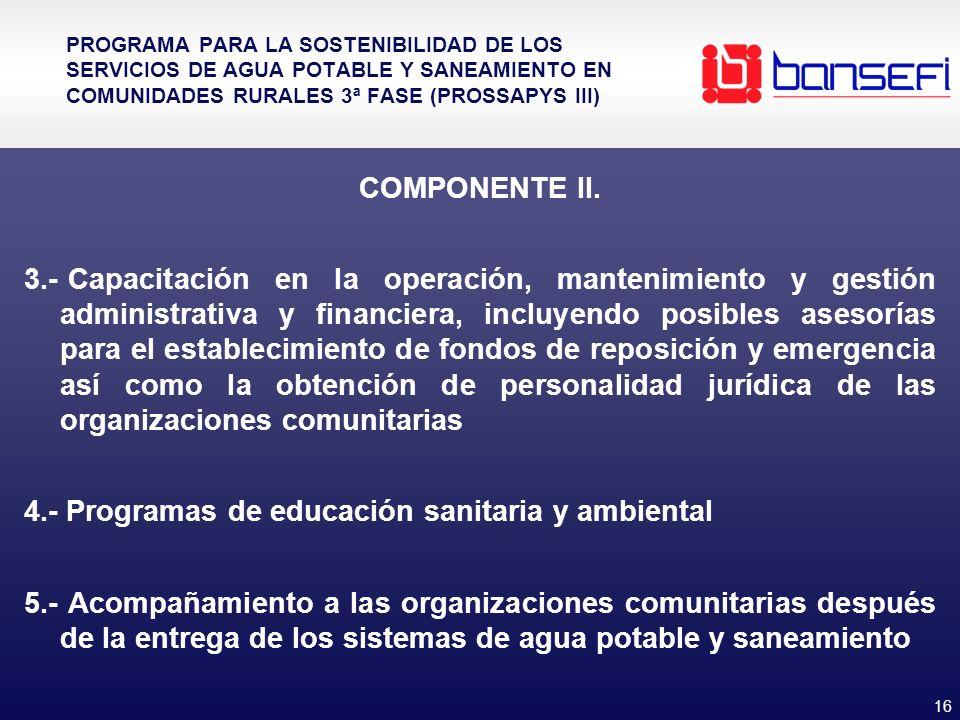 16 PROGRAMA PARA LA SOSTENIBILIDAD DE LOS SERVICIOS DE AGUA POTABLE Y SANEAMIENTO EN COMUNIDADES RURALES 3ª FASE (PROSSAPYS III) COMPONENTE II. 3.- Ca