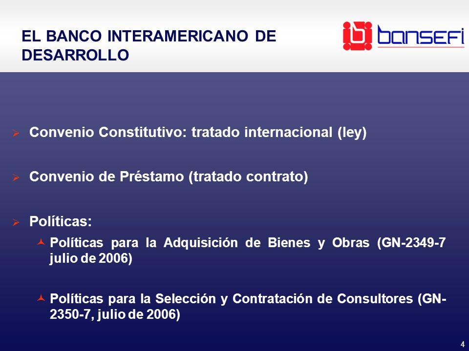4 EL BANCO INTERAMERICANO DE DESARROLLO Convenio Constitutivo: tratado internacional (ley) Convenio de Préstamo (tratado contrato) Políticas: Políticas para la Adquisición de Bienes y Obras (GN-2349-7 julio de 2006) Políticas para la Selección y Contratación de Consultores (GN- 2350-7, julio de 2006)