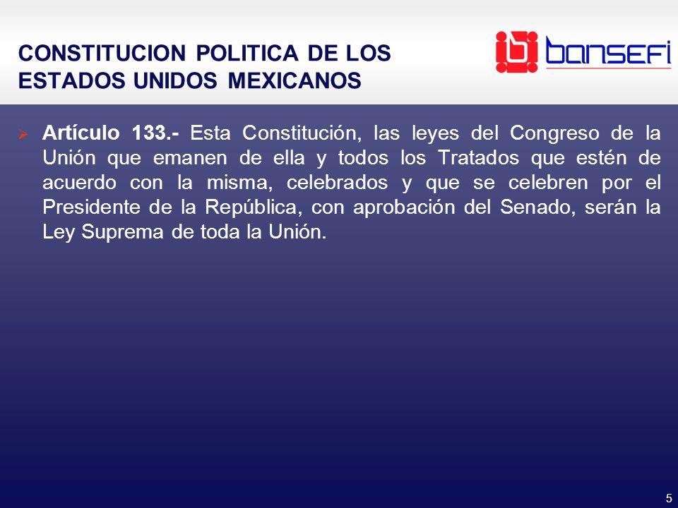 5 CONSTITUCION POLITICA DE LOS ESTADOS UNIDOS MEXICANOS Artículo 133.- Esta Constitución, las leyes del Congreso de la Unión que emanen de ella y todos los Tratados que estén de acuerdo con la misma, celebrados y que se celebren por el Presidente de la República, con aprobación del Senado, serán la Ley Suprema de toda la Unión.