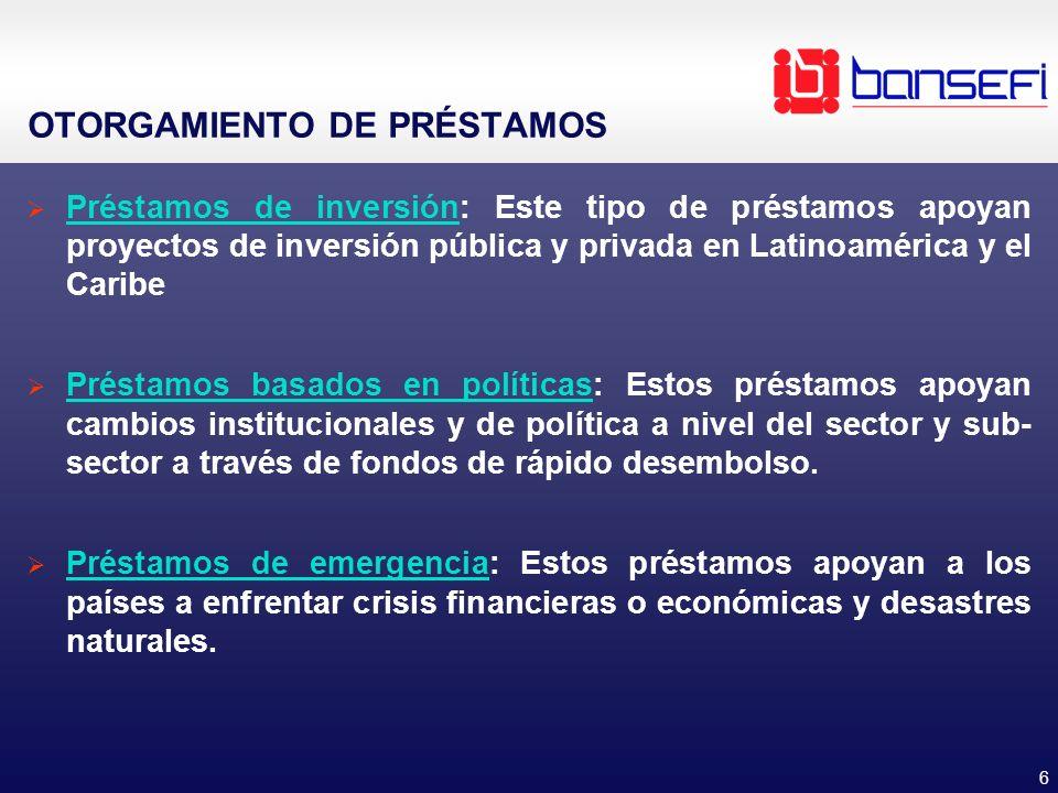 6 OTORGAMIENTO DE PRÉSTAMOS Préstamos de inversión: Este tipo de préstamos apoyan proyectos de inversión pública y privada en Latinoamérica y el Carib