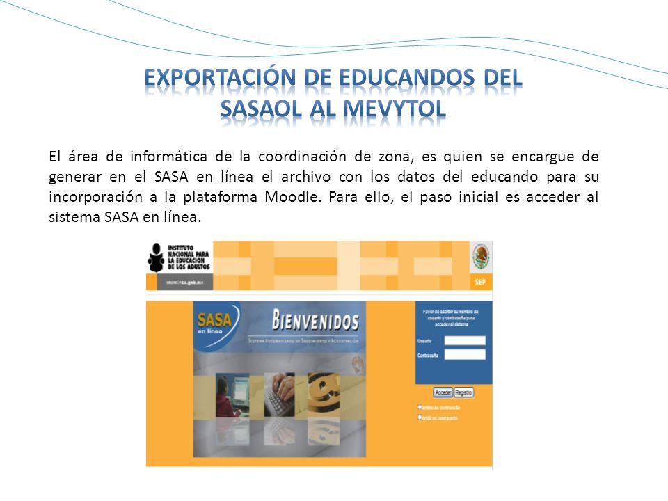 El área de informática de la coordinación de zona, es quien se encargue de generar en el SASA en línea el archivo con los datos del educando para su incorporación a la plataforma Moodle.