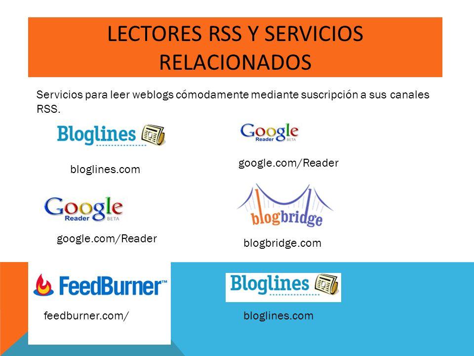 LECTORES RSS Y SERVICIOS RELACIONADOS Servicios para leer weblogs cómodamente mediante suscripción a sus canales RSS. google.com/Reader blogbridge.com