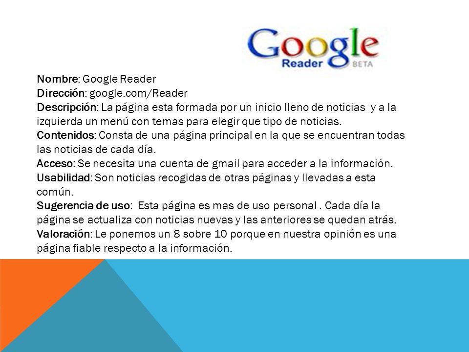 Nombre: Google Reader Dirección: google.com/Reader Descripción: La página esta formada por un inicio lleno de noticias y a la izquierda un menú con temas para elegir que tipo de noticias.